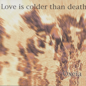 LOVE IS COLDER THAN DEATH Oxeia CD 1995